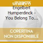 YOU BELONG TO MY HEART cd musicale di HUMPERDINK ENGELBERT