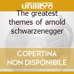 The greatest themes of arnold schwarzenegger cd musicale di Ost