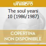 The soul years 10 (1986/1987) cd musicale di Artisti Vari