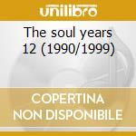 The soul years 12 (1990/1999) cd musicale di Artisti Vari