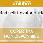 Martinelli-trovatore/aida cd musicale di Artisti Vari
