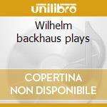Wilhelm backhaus plays cd musicale di Artisti Vari