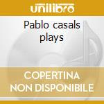 Pablo casals plays cd musicale di Artisti Vari