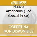 NATIVE AMERICANS (3CD SPECIAL PRICE) cd musicale di ARTISTI VARI