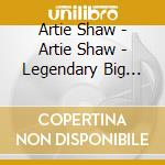 Artie Shaw - Artie Shaw - Legendary Big Bands Series cd musicale