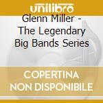Glenn Miller - The Legendary Big Bands Series cd musicale
