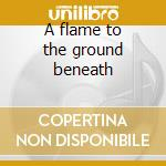 A flame to the ground beneath cd musicale di Horizon Lost