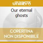 Our eternal ghosts cd musicale