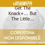 GET THE KNACK+... BUT THE LITTLE... cd musicale di KNACK (THE)