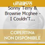 Sonny Terry & Brownie Mcghee - I Couldn'T Believe My Eyes cd musicale di BROWNIE MCGHEE & SON