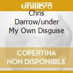 CHRIS DARROW/UNDER MY OWN DISGUISE cd musicale di CHRIS DARROW