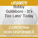 Bobby Goldsboro - It's Too Late/ Today cd musicale di GOLDSBORO BOBBY