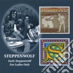 EARLY STEPPENWOLF/ FOR LADIES ONLY cd musicale di STEPPENWOLF