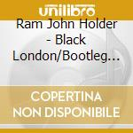 Ram John Holder - Black London/Bootleg Blue cd musicale di Ram john holder