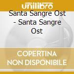 Santa Sangre Ost - Santa Sangre Ost cd musicale di Santa sangre ost