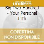 Big Two Hundred - Your Personal Filth cd musicale