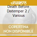 Death before distemper 2 cd musicale di Artisti Vari