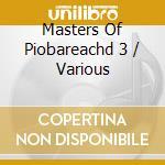 MASTERS OF PIOBAREACHD 3 cd musicale di AA.VV.