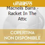 Macneils Barra - Racket In The Attic cd musicale di MACNEILS BARRA