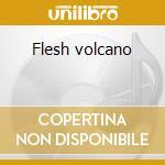 Flesh volcano cd musicale