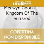 Kingdom of the sun god cd musicale di Medwyn Goodall