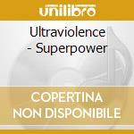 Ultraviolence - Superpower cd musicale di Ultraviolence