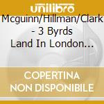 THREE BYRDS LAND IN LONDON - 1977 cd musicale di MCGUINN/HILLMAN/CLAR