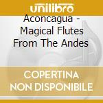 Aconcagua - Magical Flutes From The Andes cd musicale di ACONCAGUA