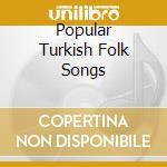 POPULAR TURKISH FOLK SONGS cd musicale di Artisti Vari