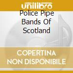 THE POLICE PIPE BANDS OF SCOTLAND cd musicale di Artisti Vari