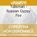 RUSSIAN GYPSY FIRE cd musicale di TALISMAN