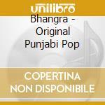 BHANGRA - ORIGINAL PUNJABI POP cd musicale di Artisti Vari