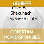SHAKUHACHI - THE JAPANESE BAMBOO FLUTE cd musicale di Clive Bell