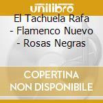 El Tachuela Rafa - Flamenco Nuevo - Rosas Negras cd musicale di EL TAQUELA RAFA