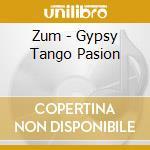 Zum - Gypsy Tango Pasion cd musicale di ZUM