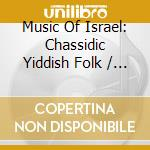MUSIC OF ISRAEL - CHASSIDIC YIDDISH FOLK cd musicale di Artisti Vari