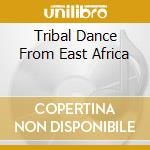 Various - Tribal Dance From East Africa cd musicale di Artisti Vari