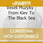 FROM KIEV TO THE BLACK SEA cd musicale di Muzyky Veseli