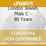 London Jewish Male C - 80 Years cd musicale di LONDON JEWISH MALE C