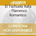 El Tachuela Rafa - Flamenco Romantico cd musicale di EL TACHUELA RAFA