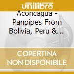 Aconcagua - Panpipes From Bolivia, Peru & Ecuador cd musicale di Aconcagua