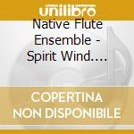 Native Flute Ensemble - Spirit Wind-native Americ cd musicale di NATIVE FLUTE ENSEMBLE