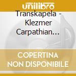 Transkapela - Klezmer Carpathian Music cd musicale di TRANSKAPELA
