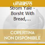 Strom Yale - Borsht With Bread, Brothers cd musicale di Yale Strom