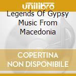 LEGENDS OF GYPSY MUSIC FROM MACEDONIA cd musicale di MUSTAFOV / REDZEPOVA