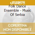Folk Dance Ensemble - Music Of Serbia cd musicale di FOLK DANCE ENSEMBLE VILA