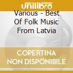BEST OF FOLK MUSIC FROM LATVIA cd musicale di Artisti Vari