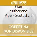 Clan Sutherland Pipe - Scottish Pipes & Drums cd musicale di CLAN SUTHERLAND PIPE