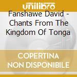 Fanshawe David - Chants From The Kingdom Of Tonga cd musicale di David Fanshawe