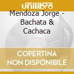 BACHATA & CACHACA cd musicale di MENDOZA JORGE ANBAL